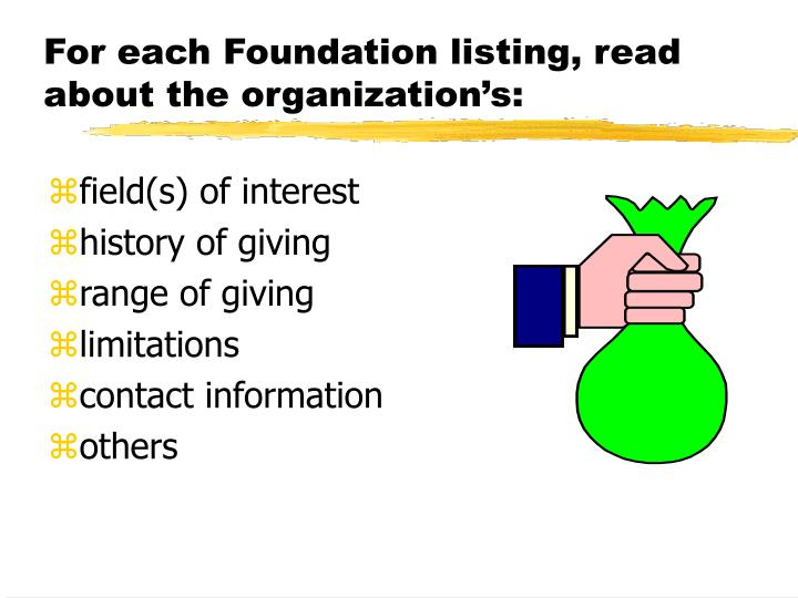 For each Foundation listing, read about the organization's: