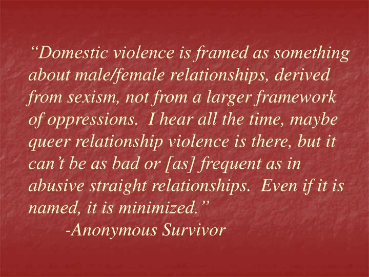 """""""Domestic violence is framed as something about male/female relationships, derived from sexism, not from a larger framework of oppressions.  I hear all the time, maybe queer relationship violence is there, but it can't be as bad or [as] frequent as in abusive straight relationships.  Even if it is named, it is minimized."""""""
