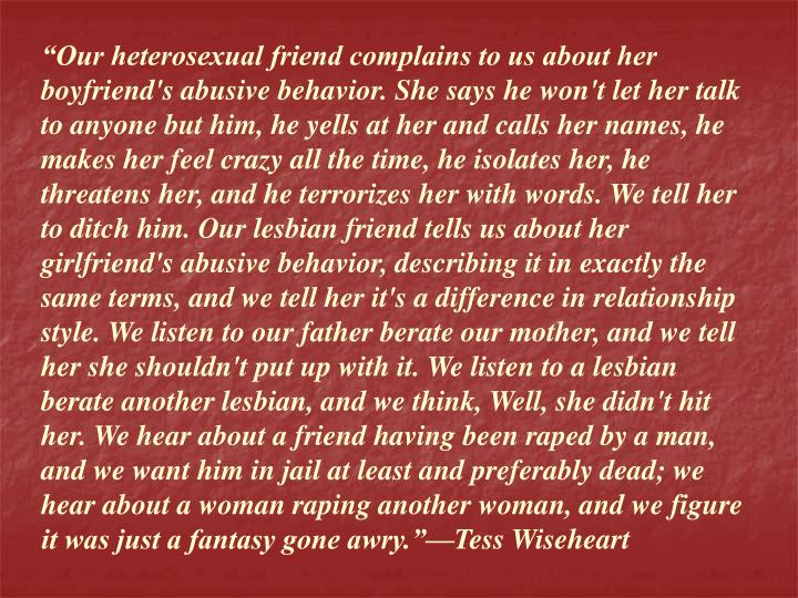 """""""Our heterosexual friend complains to us about her boyfriend's abusive behavior. She says he won't let her talk to anyone but him, he yells at her and calls her names, he makes her feel crazy all the time, he isolates her, he threatens her, and he terrorizes her with words. We tell her to ditch him. Our lesbian friend tells us about her girlfriend's abusive behavior, describing it in exactly the same terms, and we tell her it's a difference in relationship style. We listen to our father berate our mother, and we tell her she shouldn't put up with it. We listen to a lesbian berate another lesbian, and we think, Well, she didn't hit her. We hear about a friend having been raped by a man, and we want him in jail at least and preferably dead; we hear about a woman raping another woman, and we figure it was just a fantasy gone awry.""""—Tess Wiseheart"""