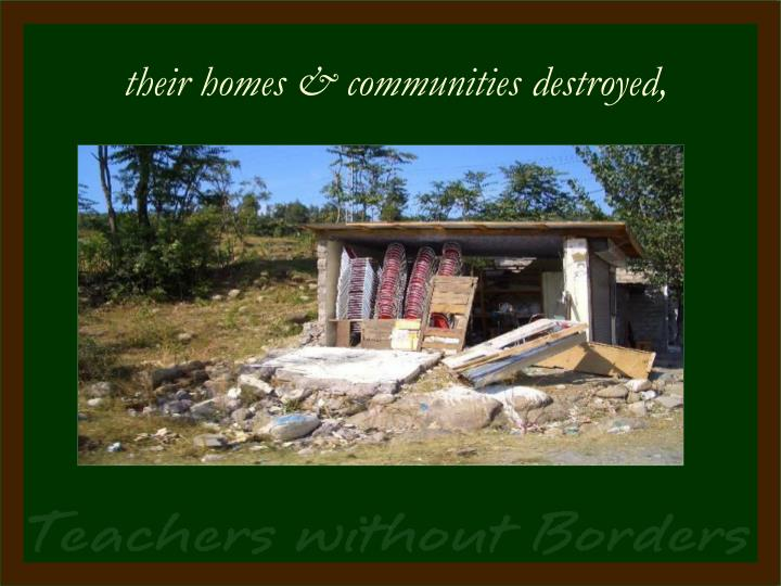 their homes & communities destroyed,