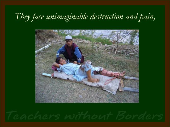 They face unimaginable destruction and pain,