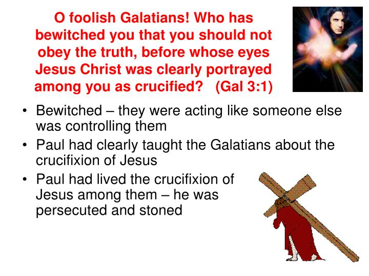 O foolish Galatians! Who has bewitched you that you should not obey the truth, before whose eyes Jesus Christ was clearly portrayed among you as crucified?   (Gal 3:1)