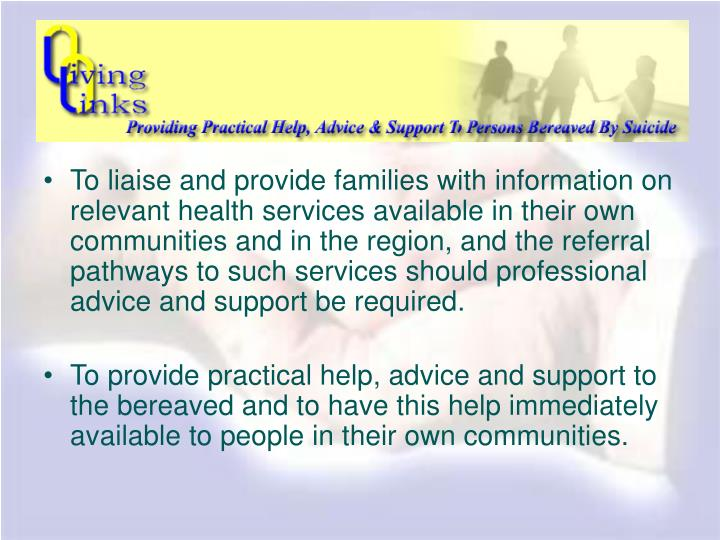 To liaise and provide families with information on relevant health services available in their own communities and in the region, and the referral pathways to such services should professional advice and support be required.