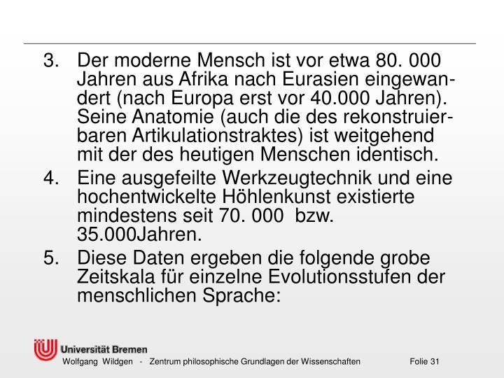 Der moderne Mensch ist vor etwa 80.000 Jahren aus Afrika nach Eurasien eingewan- dert (nach Europa erst vor 40.000 Jahren). Seine Anatomie (auch die des rekonstruier-baren Artikulationstraktes) ist weitgehend mit der des heutigen Menschen identisch.
