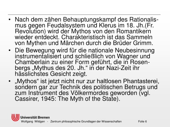 Nach dem zähen Behauptungskampf des Rationalis-mus gegen Feudalsystem und Klerus im 18.Jh.(Fr. Revolution) wird der Mythos von den Romantikern wieder entdeckt. Charakteristisch ist das Sammeln von Mythen und Märchen durch die Brüder Grimm.