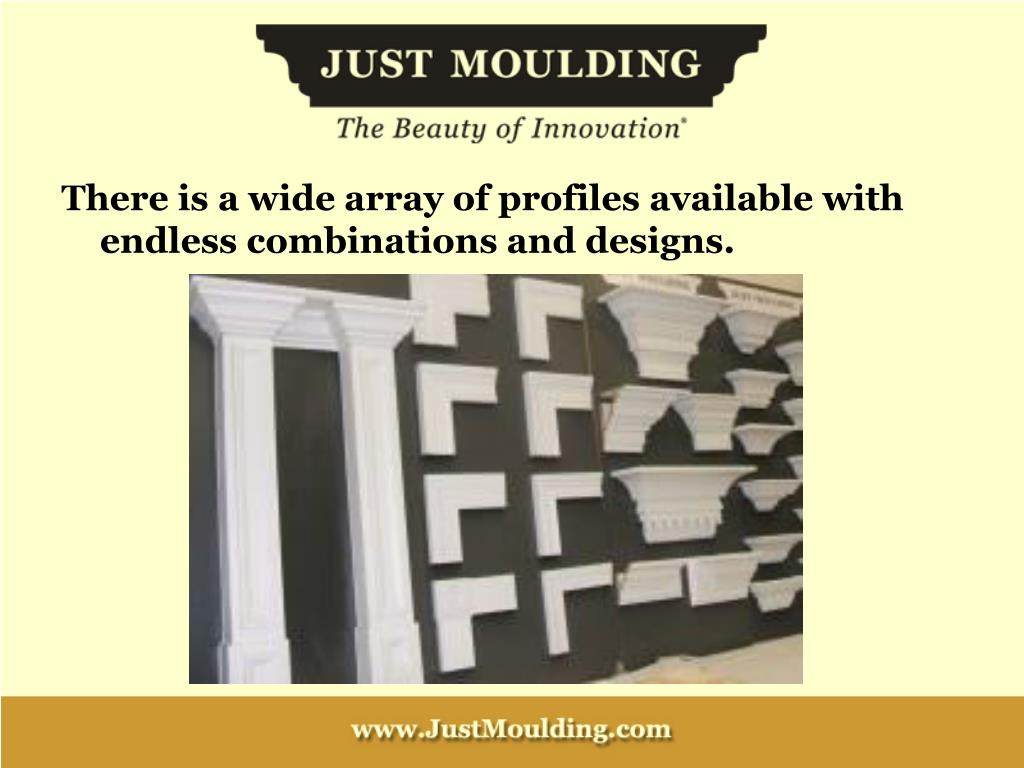 There is a wide array of profiles available with endless combinations and designs.