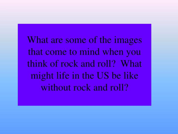 What are some of the images that come to mind when you think of rock and roll?  What might life in the US be like without rock and roll?