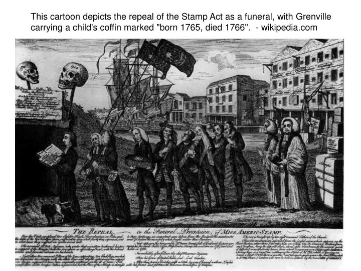 "This cartoon depicts the repeal of the Stamp Act as a funeral, with Grenville carrying a child's coffin marked ""born 1765, died 1766"".  - wikipedia.com"