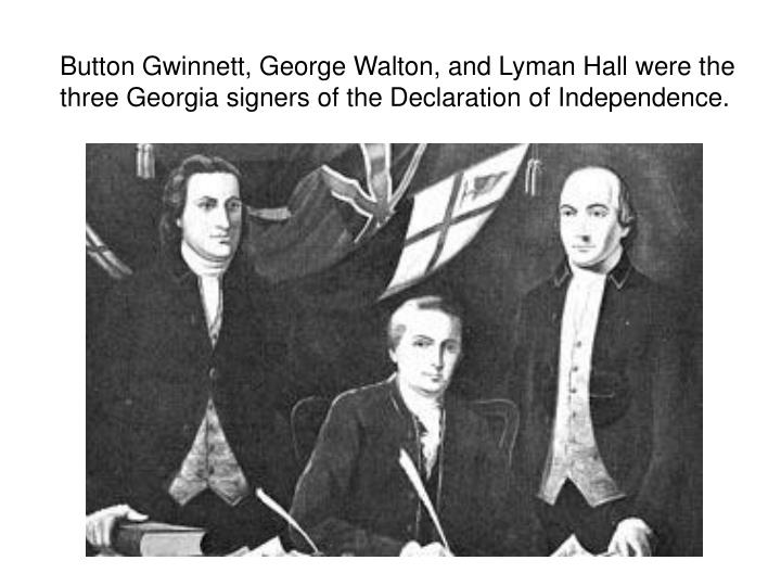 Button Gwinnett, George Walton, and Lyman Hall were the three Georgia signers of the Declaration of Independence.
