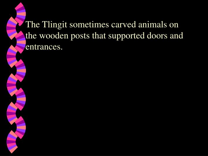 The Tlingit sometimes carved animals on the wooden posts that supported doors and entrances.