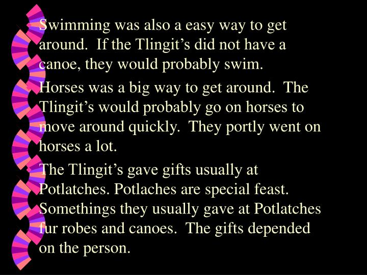 Swimming was also a easy way to get around.  If the Tlingit's did not have a canoe, they would probably swim.