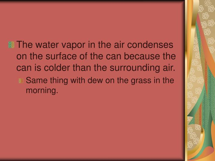 The water vapor in the air condenses on the surface of the can because the can is colder than the surrounding air.