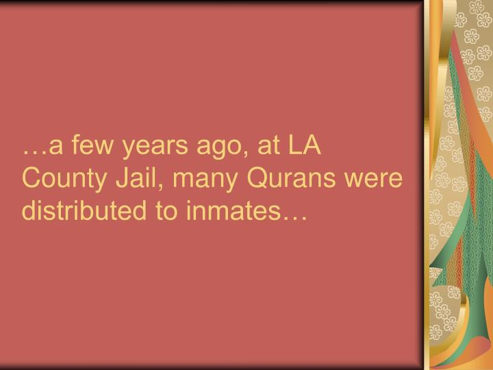 …a few years ago, at LA County Jail, many Qurans were distributed to inmates…