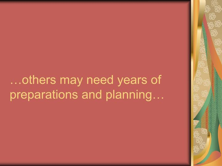 …others may need years of preparations and planning…