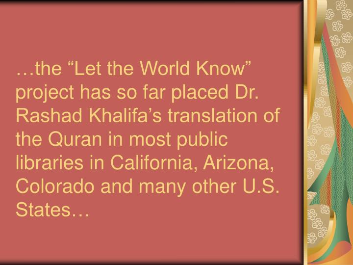 "…the ""Let the World Know"" project has so far placed Dr. Rashad Khalifa's translation of the Quran in most public libraries in California, Arizona, Colorado and many other U.S. States…"