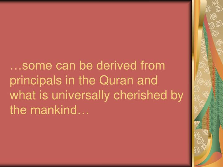 …some can be derived from principals in the Quran and what is universally cherished by the mankind…