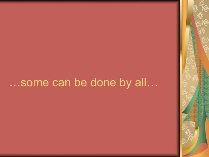 …some can be done by all…