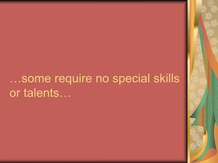 …some require no special skills or talents…