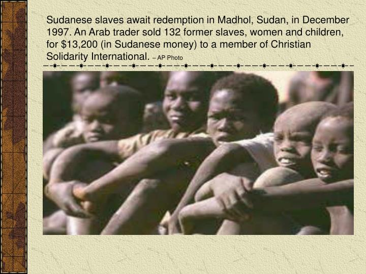 Sudanese slaves await redemption in Madhol, Sudan, in December 1997. An Arab trader sold 132 former slaves, women and children, for $13,200 (in Sudanese money) to a member of Christian Solidarity International.