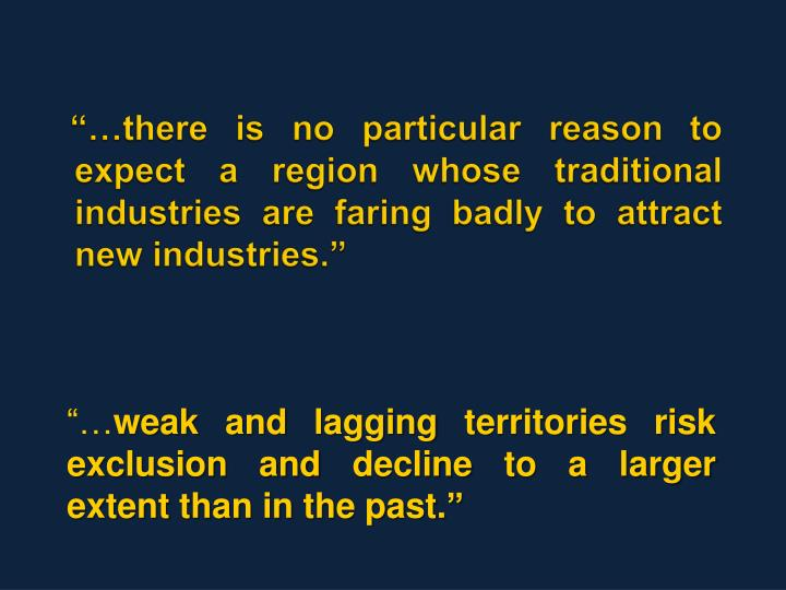 """…there is no particular reason to expect a region whose traditional industries are faring badly..."