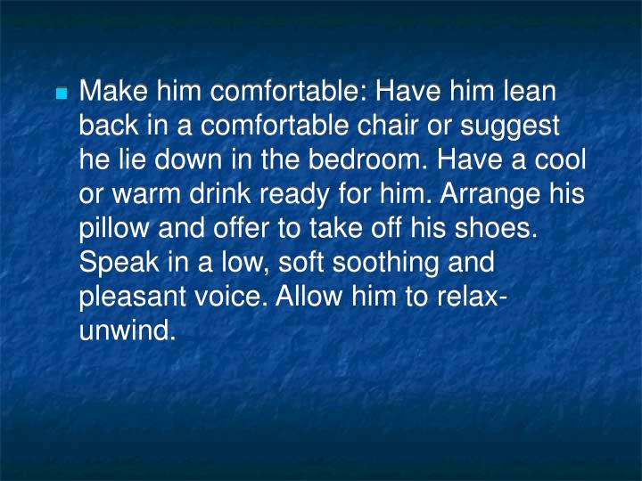 Make him comfortable: Have him lean back in a comfortable chair or suggest he lie down in the bedroom. Have a cool or warm drink ready for him. Arrange his pillow and offer to take off his shoes. Speak in a low, soft soothing and pleasant voice. Allow him to relax-unwind.