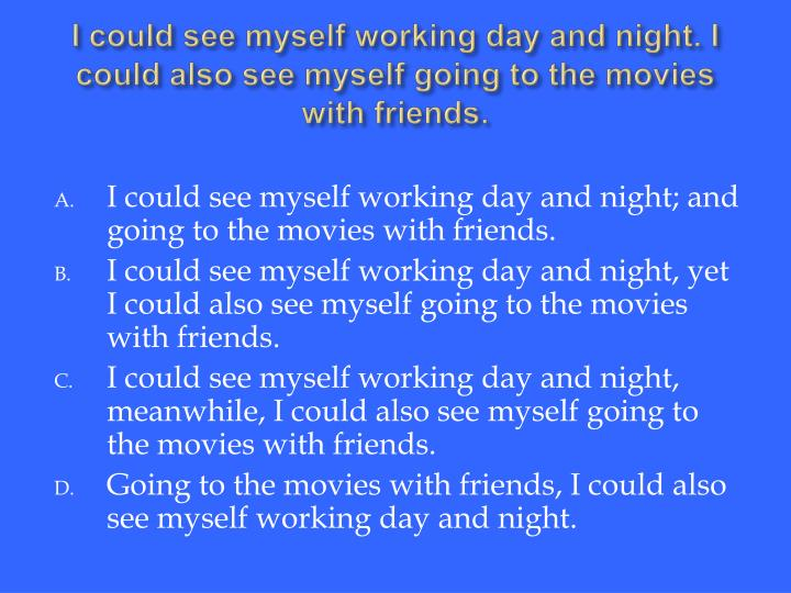I could see myself working day and night. I could also see myself going to the movies with friends.