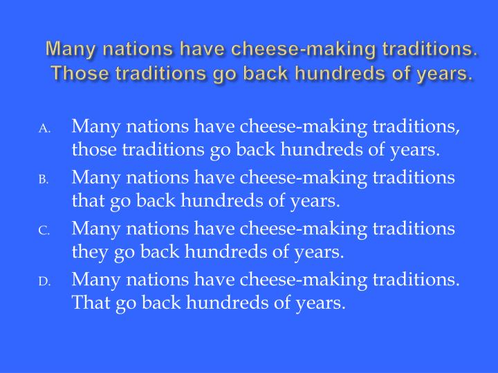 Many nations have cheese-making traditions. Those traditions go back hundreds of years.