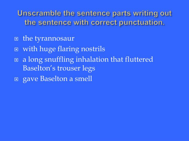 Unscramble the sentence parts writing out the sentence with correct punctuation.