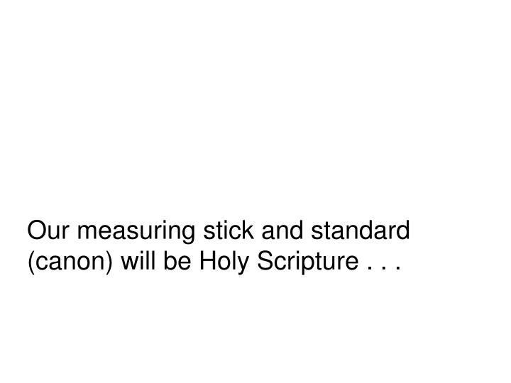 Our measuring stick and standard (canon) will be Holy Scripture . . .