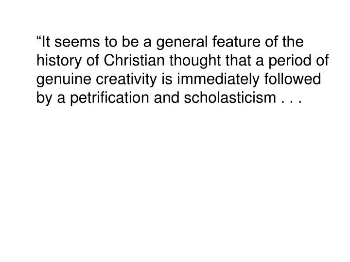 """""""It seems to be a general feature of the history of Christian thought that a period of genuine creativity is immediately followed by a petrification and scholasticism . . ."""