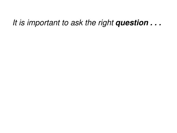It is important to ask the right