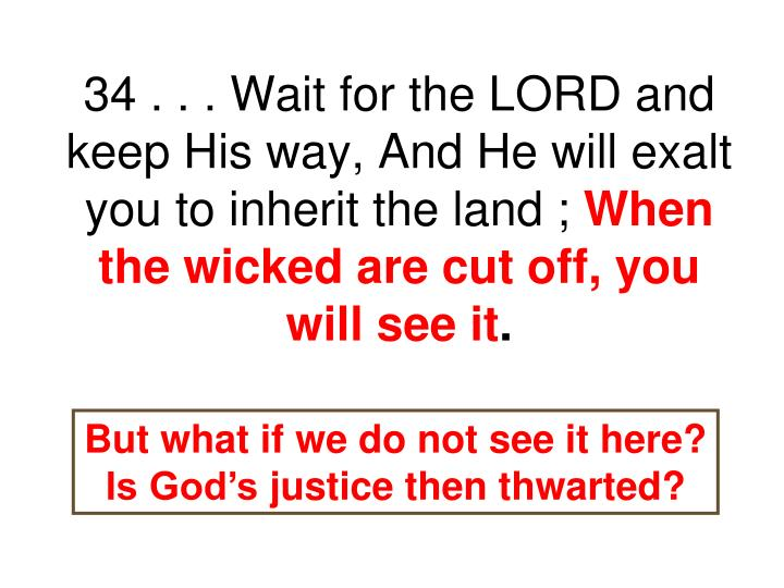 34 . . . Wait for the LORD and keep His way, And He will exalt you to inherit the land ;