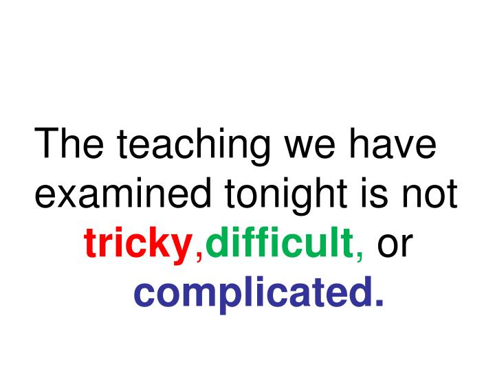 The teaching we have examined tonight is not
