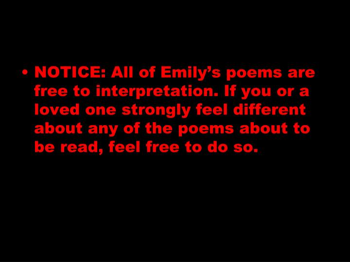 NOTICE: All of Emily's poems are free to interpretation. If you or a loved one strongly feel different about any of the poems about to be read, feel free to do so.
