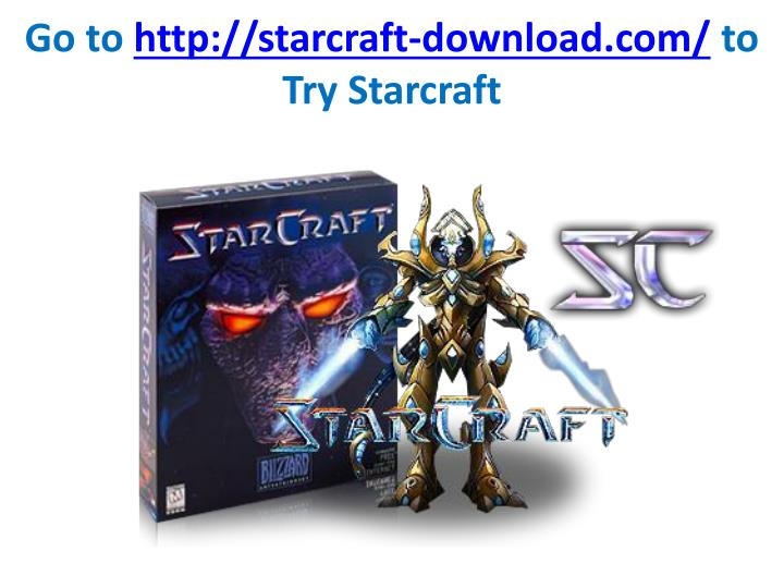 Go to http starcraft download com to try starcraft