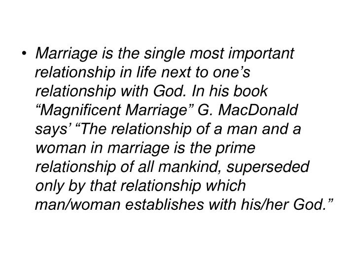 """Marriage is the single most important relationship in life next to one's relationship with God. In his book """"Magnificent Marriage"""" G. MacDonald says' """"The relationship of a man and a woman in marriage is the prime relationship of all mankind, superseded only by that relationship which man/woman establishes with his/her God."""""""