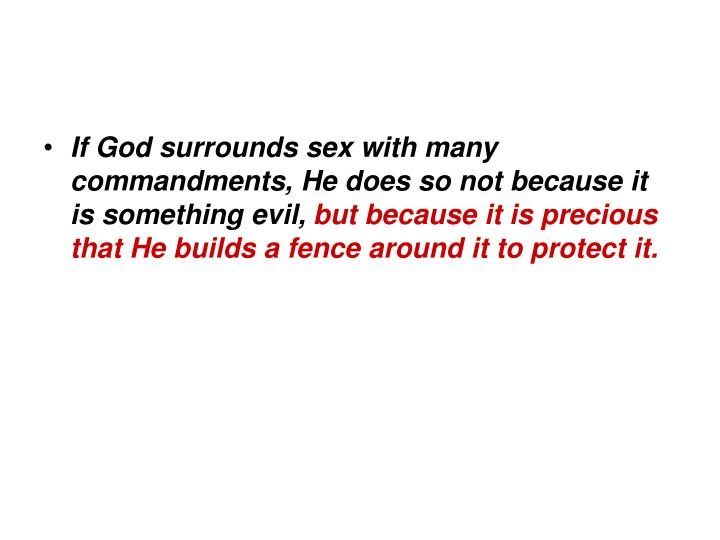 If God surrounds sex with many commandments, He does so not because it is something evil,
