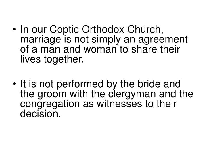 In our Coptic Orthodox Church, marriage is not simply an agreement of a man and woman to share their lives together.