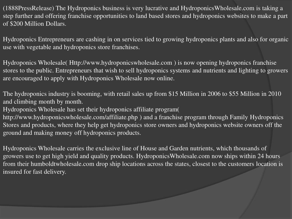 (1888PressRelease) The Hydroponics business is very lucrative and HydroponicsWholesale.com is taking a step further and offering franchise opportunities to land based stores and hydroponics websites to make a part of $200 Million Dollars.