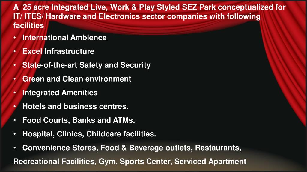 A  25 acre Integrated Live, Work & Play Styled SEZ Park conceptualized for IT/ ITES/ Hardware and Electronics sector companies with following facilities