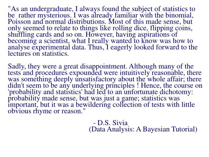 """""""As an undergraduate, I always found the subject of statistics to be  rather mysterious. I was already familiar with the binomial, Poisson and normal distributions. Most of this made sense, but only seemed to relate to things like rolling dice, flipping coins, shuffling cards and so on. However, having aspirations of becoming a scientist, what I really wanted to know was how to analyse experimental data. Thus, I eagerly looked forward to the lectures on statistics."""