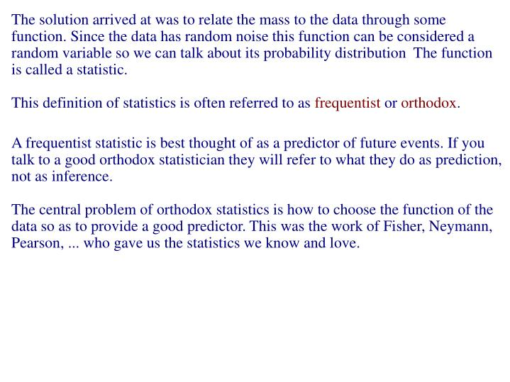 The solution arrived at was to relate the mass to the data through some function. Since the data has random noise this function can be considered a random variable so we can talk about its probability distribution  The function is called a statistic.