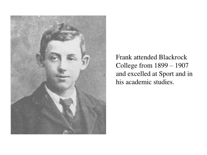 Frank attended Blackrock College from 1899 – 1907 and excelled at Sport and in his academic studies.