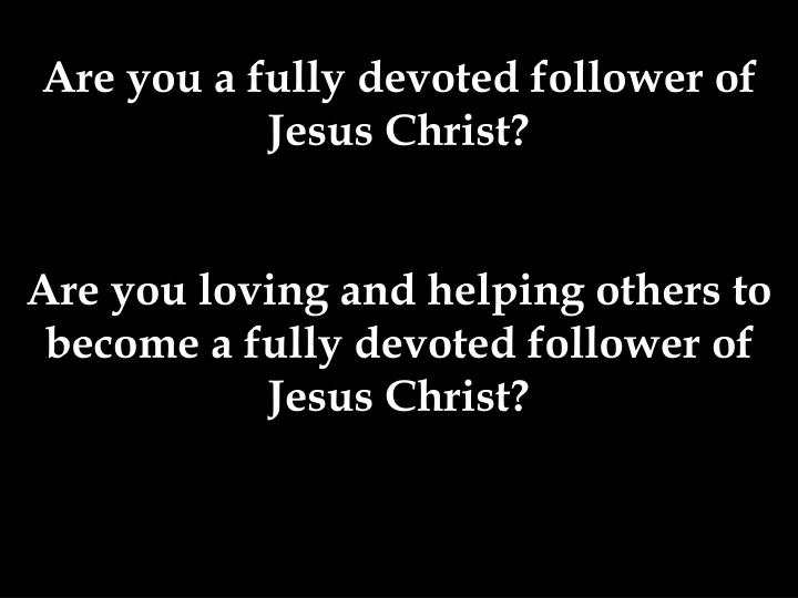 Are you a fully devoted follower of Jesus Christ?
