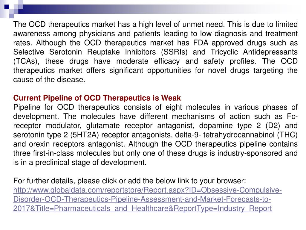 The OCD therapeutics market has a high level of unmet need. This is due to limited awareness among physicians and patients leading to low diagnosis and treatment rates. Although the OCD therapeutics market has FDA approved drugs such as Selective Serotonin Reuptake Inhibitors (SSRIs) and Tricyclic Antidepressants (TCAs), these drugs have moderate efficacy and safety profiles. The OCD therapeutics market offers significant opportunities for novel drugs targeting the cause of the disease.