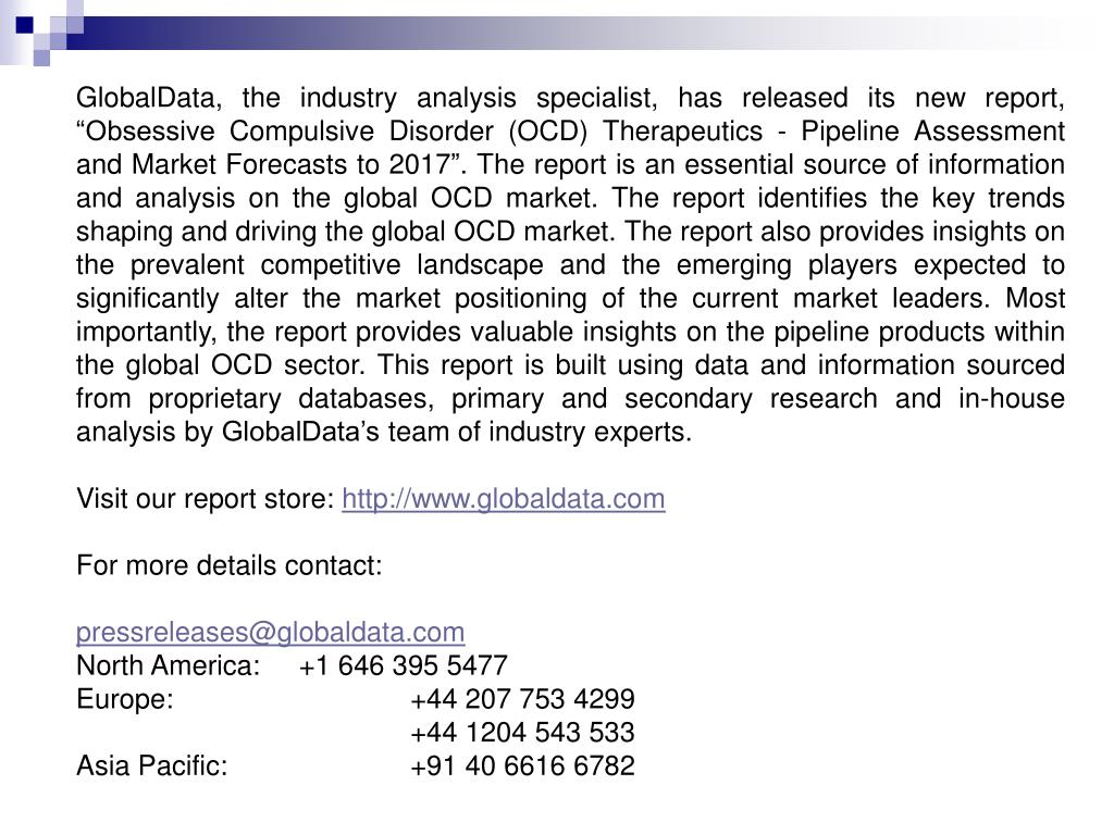 "GlobalData, the industry analysis specialist, has released its new report, ""Obsessive Compulsive Disorder (OCD) Therapeutics - Pipeline Assessment and Market Forecasts to 2017"". The report is an essential source of information and analysis on the global OCD market. The report identifies the key trends shaping and driving the global OCD market. The report also provides insights on the prevalent competitive landscape and the emerging players expected to significantly alter the market positioning of the current market leaders. Most importantly, the report provides valuable insights on the pipeline products within the global OCD sector. This report is built using data and information sourced from proprietary databases, primary and secondary research and in-house analysis by GlobalData's team of industry experts."