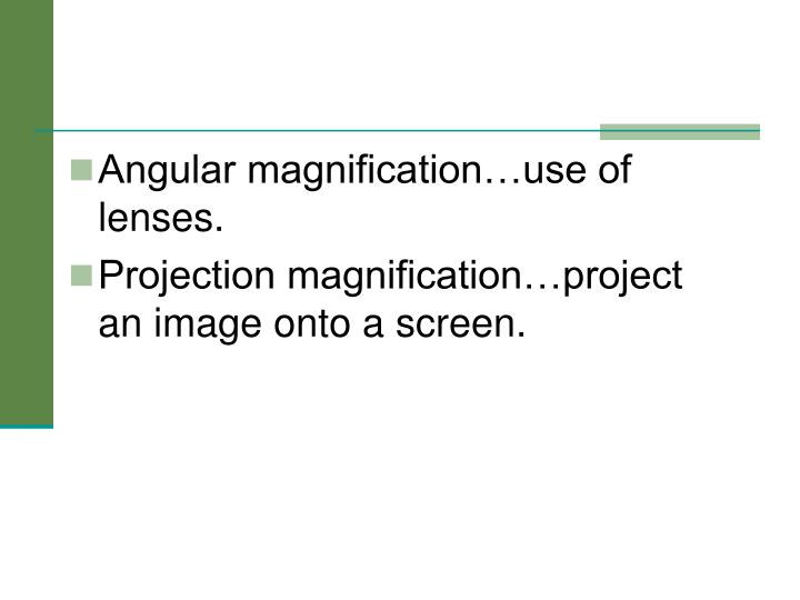 Angular magnification…use of lenses.