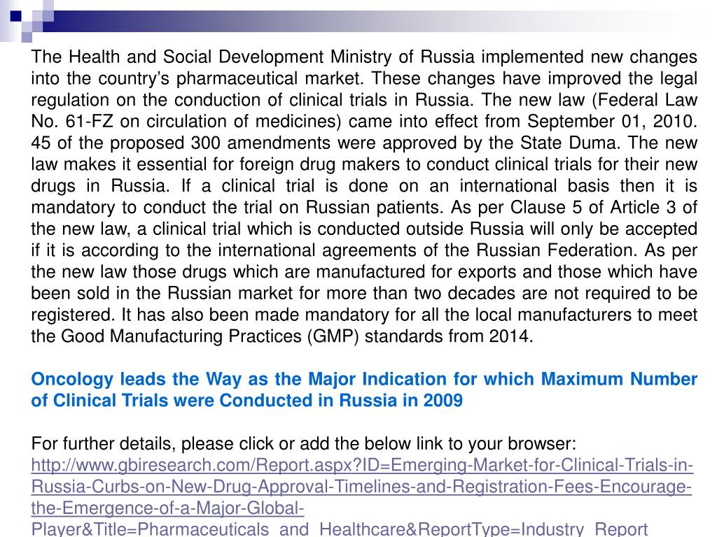 The Health and Social Development Ministry of Russia implemented new changes into the country's pharmaceutical market. These changes have improved the legal regulation on the conduction of clinical trials in Russia. The new law (Federal Law No. 61-FZ on circulation of medicines) came into effect from September 01, 2010. 45 of the proposed 300 amendments were approved by the State Duma. The new law makes it essential for foreign drug makers to conduct clinical trials for their new drugs in Russia. If a clinical trial is done on an international basis then it is mandatory to conduct the trial on Russian patients. As per Clause 5 of Article 3 of the new law, a clinical trial which is conducted outside Russia will only be accepted if it is according to the international agreements of the Russian Federation. As per the new law those drugs which are manufactured for exports and those which have been sold in the Russian market for more than two decades are not required to be registered. It has also been made mandatory for all the local manufacturers to meet the Good Manufacturing Practices (GMP) standards from 2014.