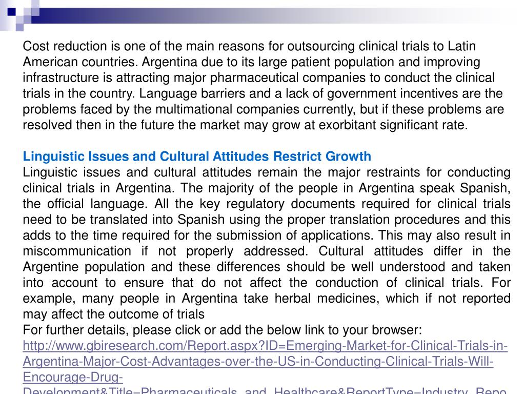 Cost reduction is one of the main reasons for outsourcing clinical trials to Latin American countries. Argentina due to its large patient population and improving infrastructure is attracting major pharmaceutical companies to conduct the clinical trials in the country. Language barriers and a lack of government incentives are the