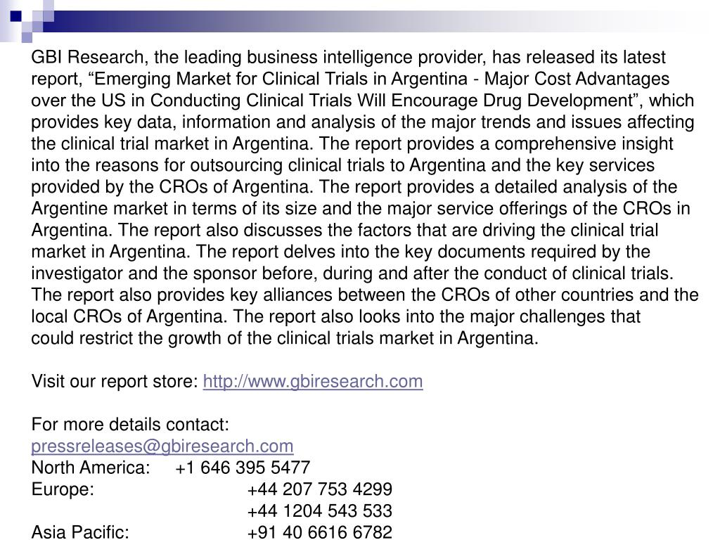 "GBI Research, the leading business intelligence provider, has released its latest report, ""Emerging Market for Clinical Trials in Argentina - Major Cost Advantages over the US in Conducting Clinical Trials Will Encourage Drug Development"", which provides key data, information and analysis of the major trends and issues affecting the clinical trial market in Argentina. The report provides a comprehensive insight into the reasons for outsourcing clinical trials to Argentina and the key services provided by the CROs of Argentina. The report provides a detailed analysis of the"